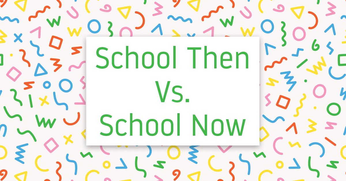 School Then Vs. School Now: What's Better?